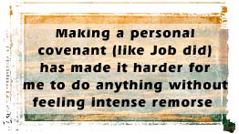 Making a personal covenant (like Job did) has made it harder for me to do anything without feeling intense remorse…