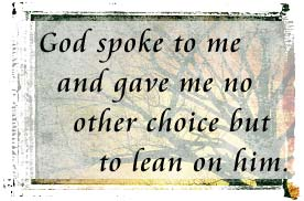 God spoke to me and gave me no other choice but to lean on him