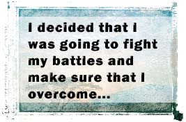 I decided that I was going to fight my battles and make sure that I overcome and this begun with an acknowledgement of my problem and circumstances.